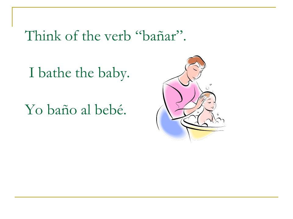Think of the verb bañar . I bathe the baby. Yo baño al bebé.