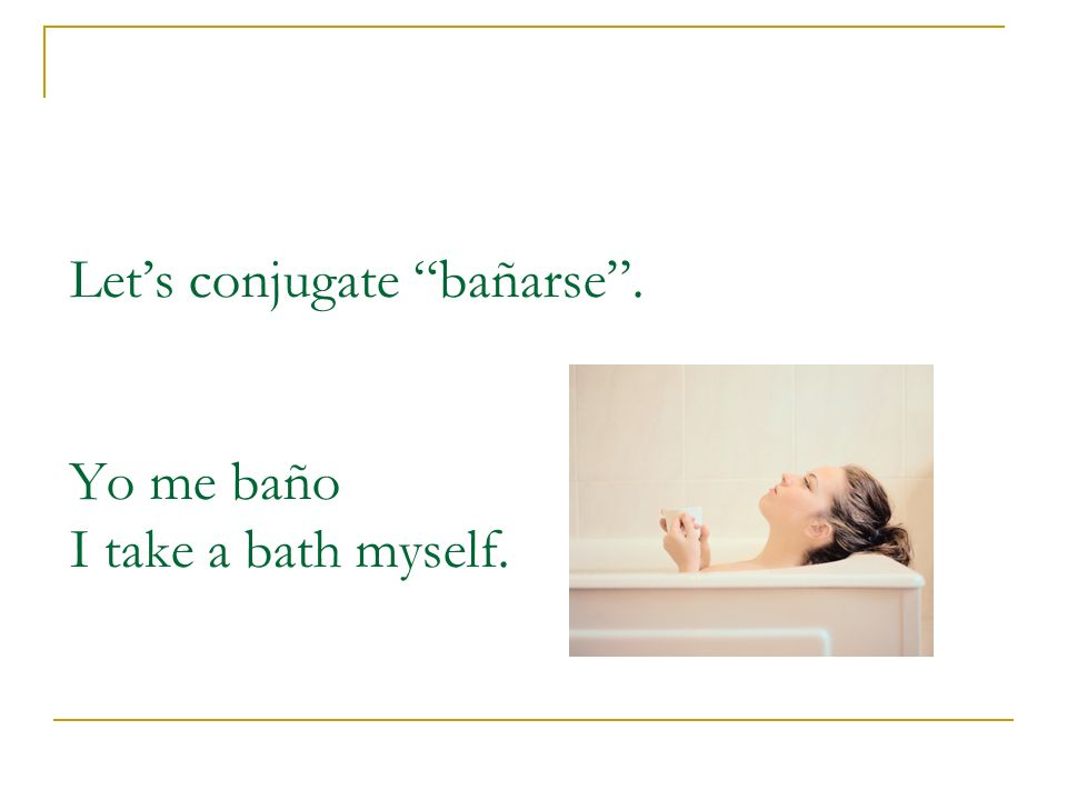 Let's conjugate bañarse . Yo me baño I take a bath myself.