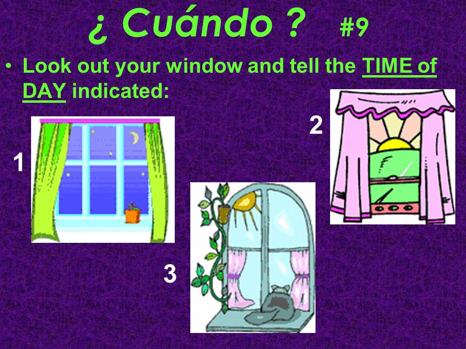 ¿ Cuándo #9 Look out your window and tell the TIME of DAY indicated: 2 1 3