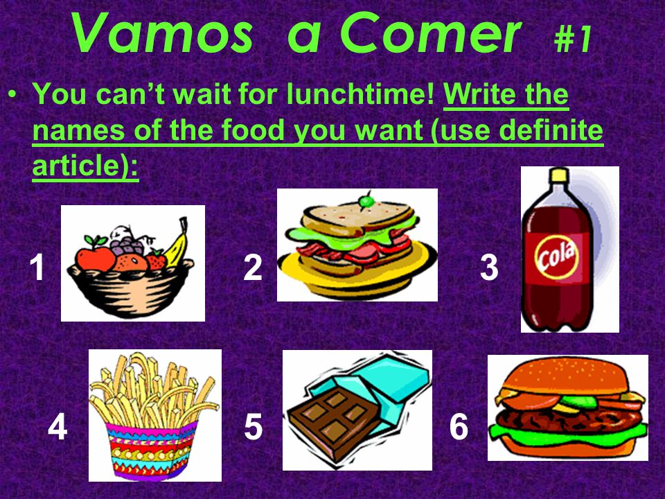 Vamos a Comer #1 You can't wait for lunchtime! Write the names of the food you want (use definite article):
