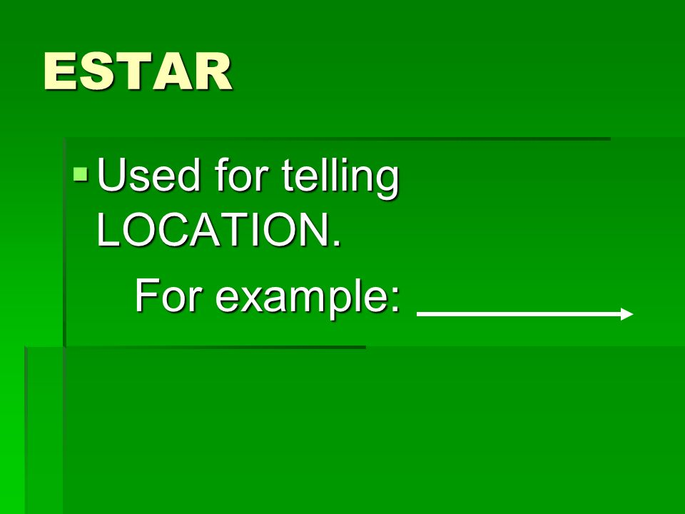 ESTAR Used for telling LOCATION. For example: