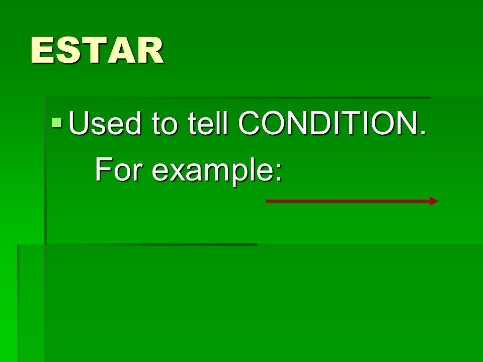 ESTAR Used to tell CONDITION. For example: