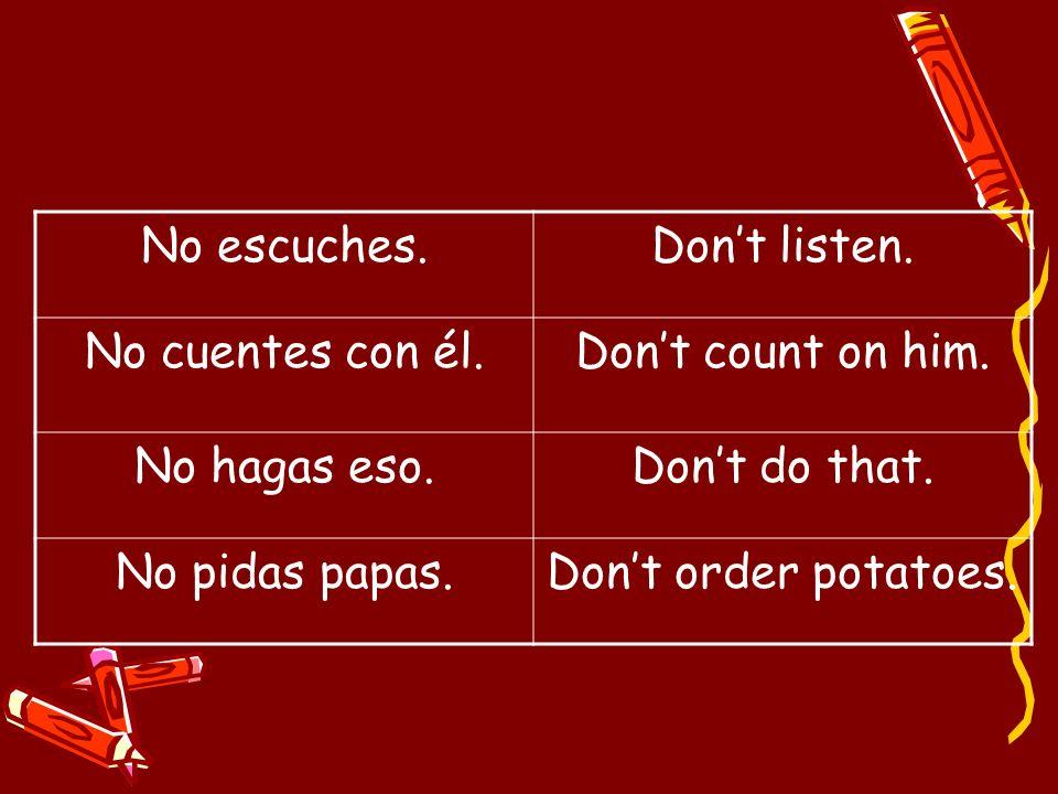 No escuches.Don't listen. No cuentes con él. Don't count on him. No hagas eso. Don't do that. No pidas papas.