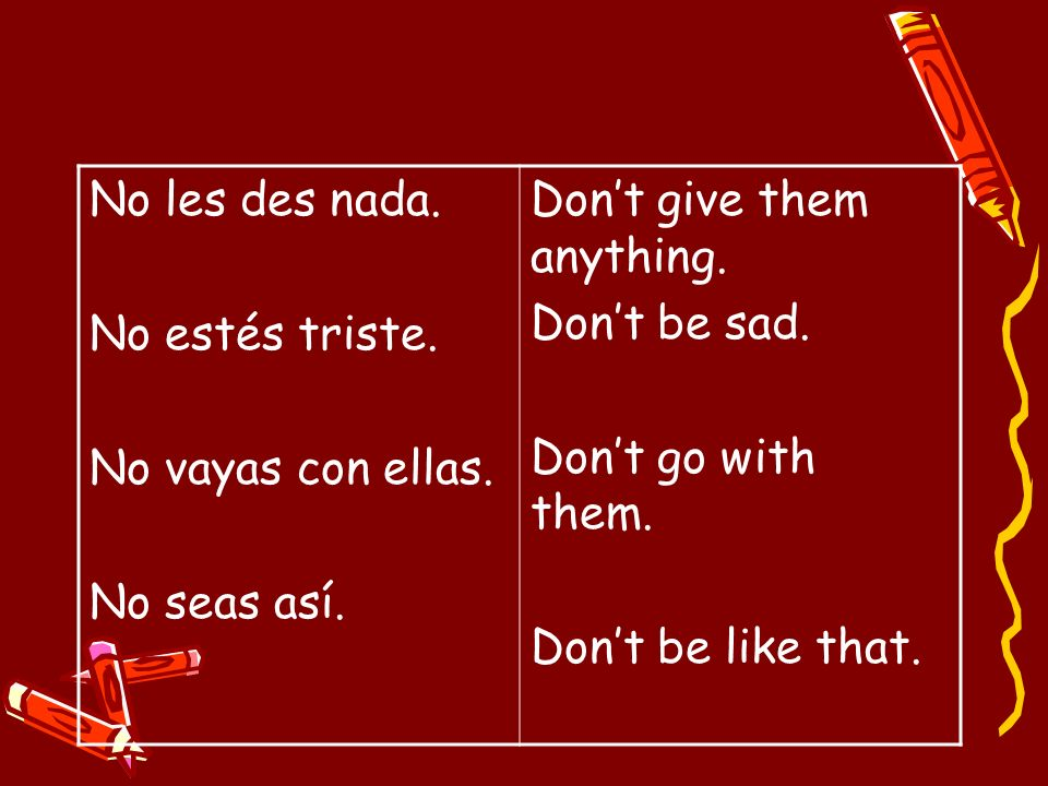 No les des nada. No estés triste. No vayas con ellas. No seas así. Don't give them anything. Don't be sad.