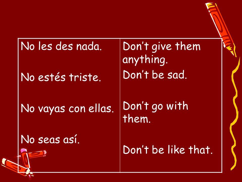 No les des nada.No estés triste. No vayas con ellas. No seas así. Don't give them anything. Don't be sad.