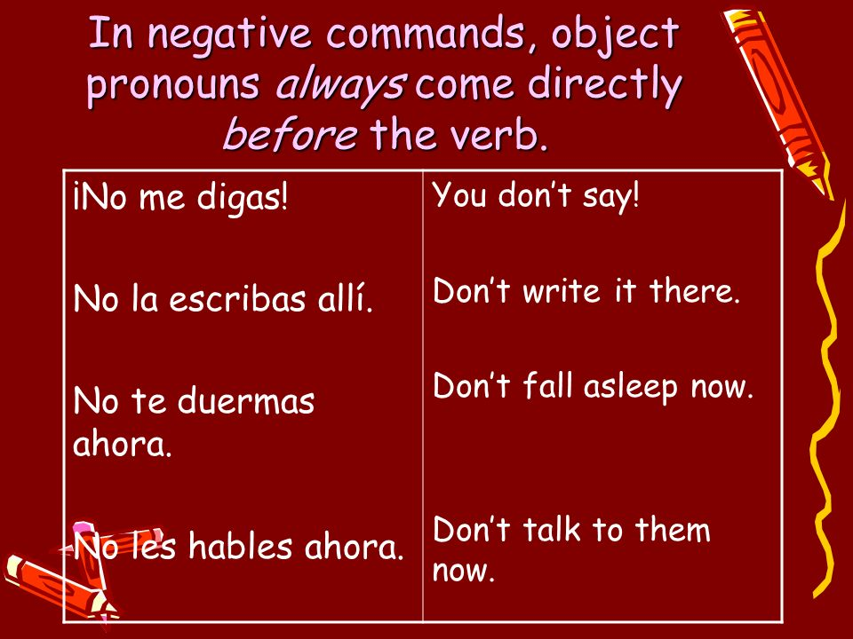 In negative commands, object pronouns always come directly before the verb.