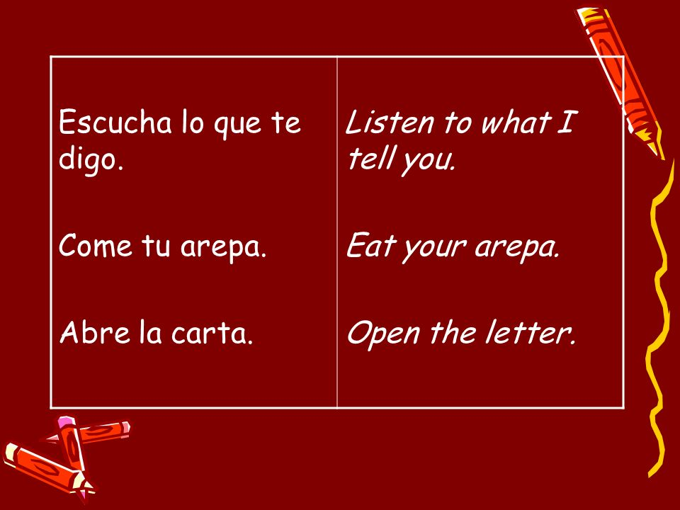 Escucha lo que te digo. Come tu arepa. Abre la carta. Listen to what I tell you. Eat your arepa.