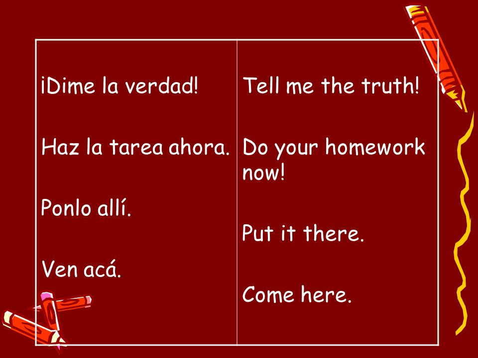 ¡Dime la verdad! Haz la tarea ahora. Ponlo allí. Ven acá. Tell me the truth! Do your homework now!