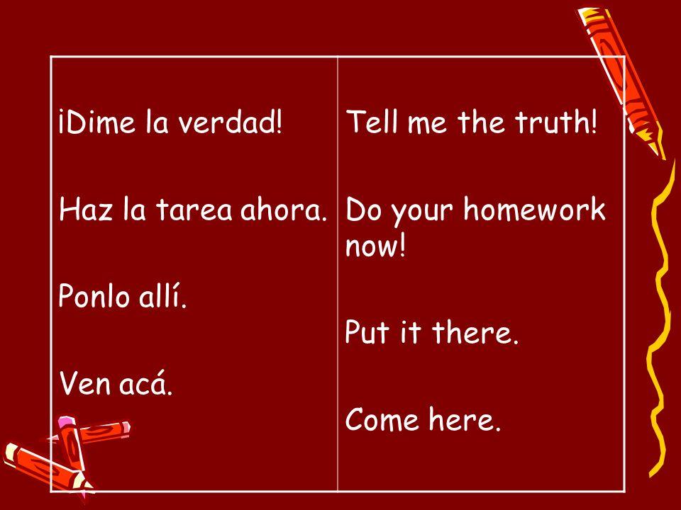 ¡Dime la verdad!Haz la tarea ahora. Ponlo allí. Ven acá. Tell me the truth! Do your homework now! Put it there.