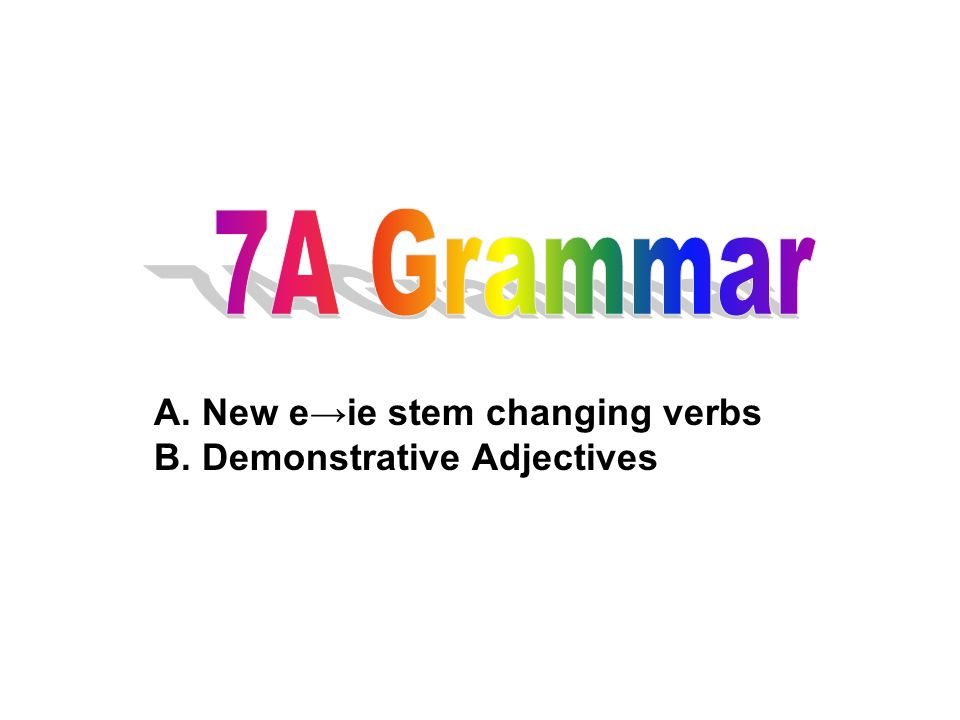 A. New e→ie stem changing verbs B. Demonstrative Adjectives