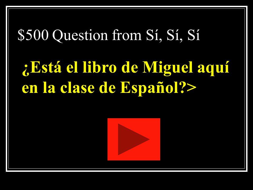 ¿Está el libro de Miguel aquí en la clase de Español >