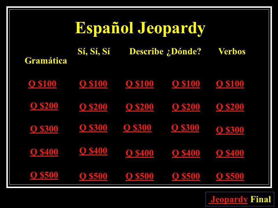 Español Jeopardy Sí, Sí, Sí Describe ¿Dónde Verbos Gramática Q $100