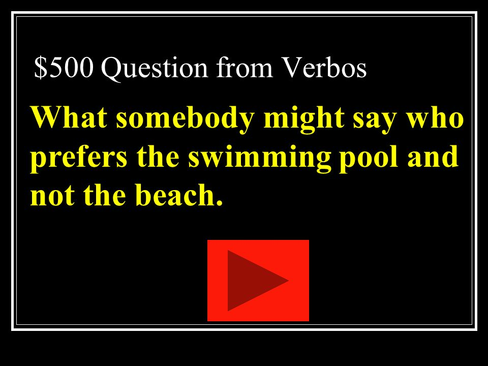 $500 Question from Verbos What somebody might say who prefers the swimming pool and not the beach.
