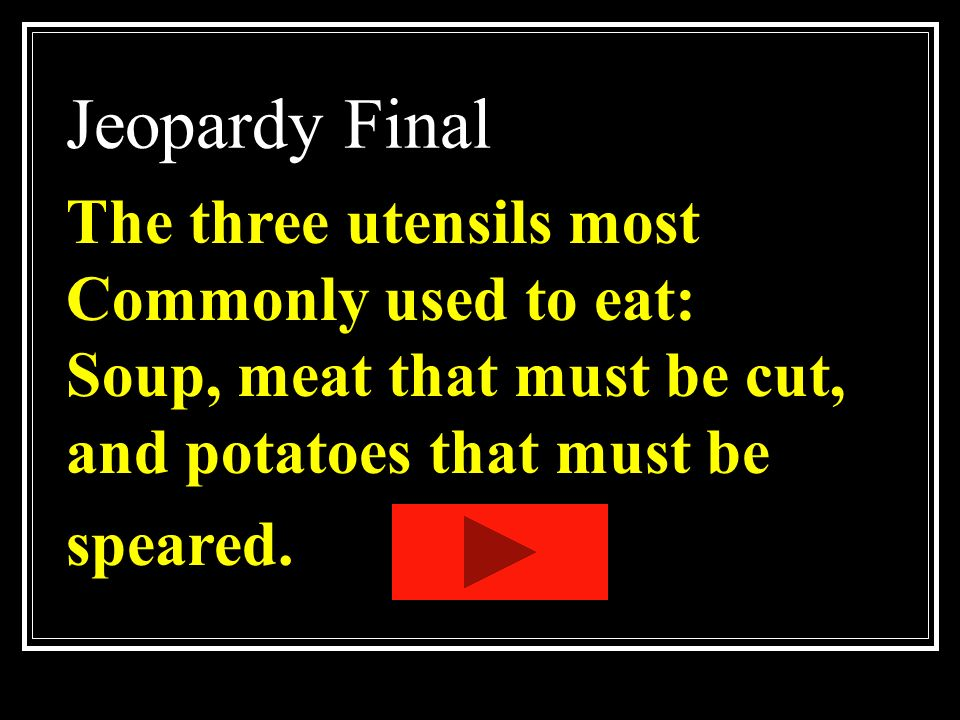 Jeopardy Final The three utensils most Commonly used to eat:
