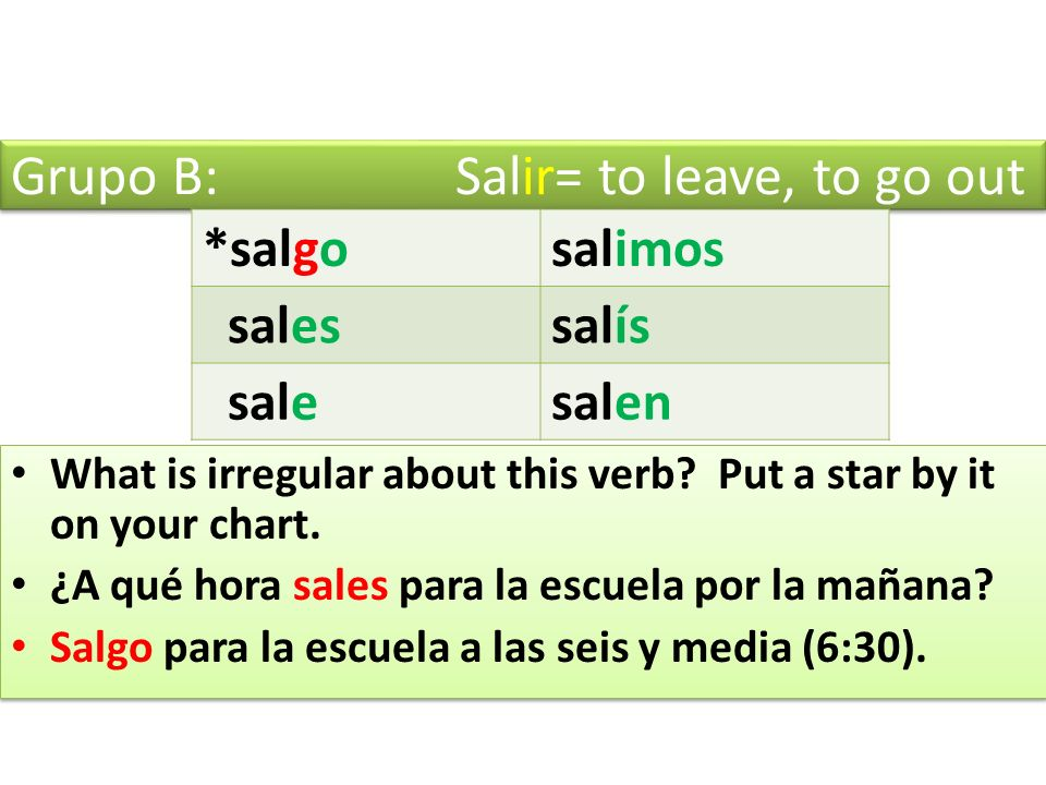 Grupo B: Salir= to leave, to go out