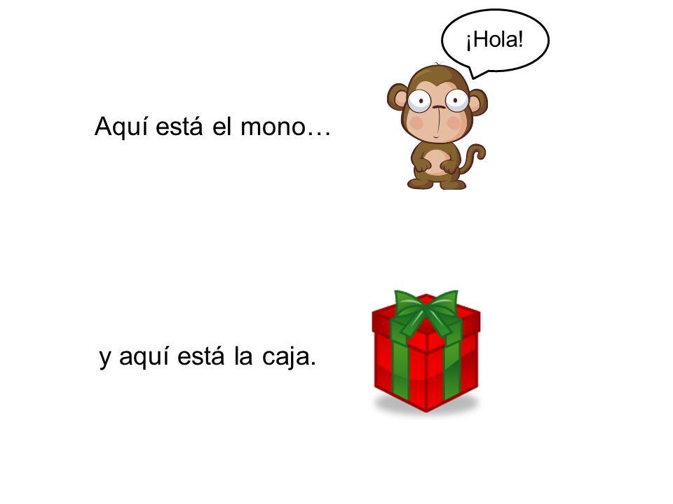 ¡Hola! Aquí está el mono… y aquí está la caja.