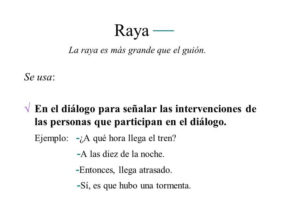 Raya La raya es más grande que el guión. Se usa: En el diálogo para señalar las intervenciones de las personas que participan en el diálogo.
