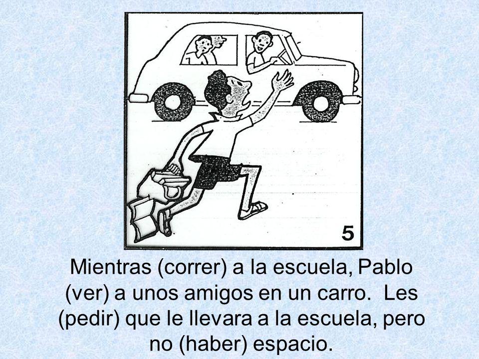 Mientras (correr) a la escuela, Pablo (ver) a unos amigos en un carro