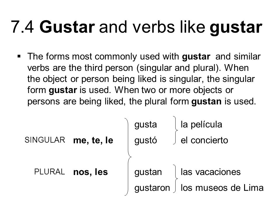 The forms most commonly used with gustar and similar verbs are the third person (singular and plural). When the object or person being liked is singular, the singular form gustar is used. When two or more objects or persons are being liked, the plural form gustan is used.