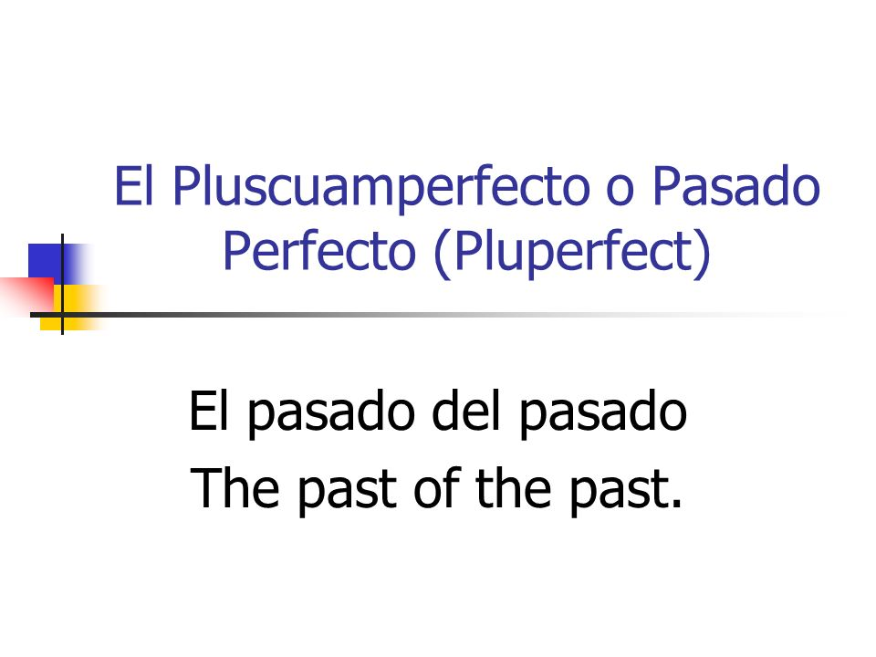El Pluscuamperfecto o Pasado Perfecto (Pluperfect)