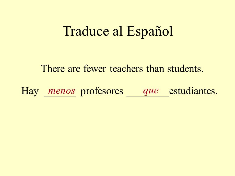 Traduce al Español There are fewer teachers than students.