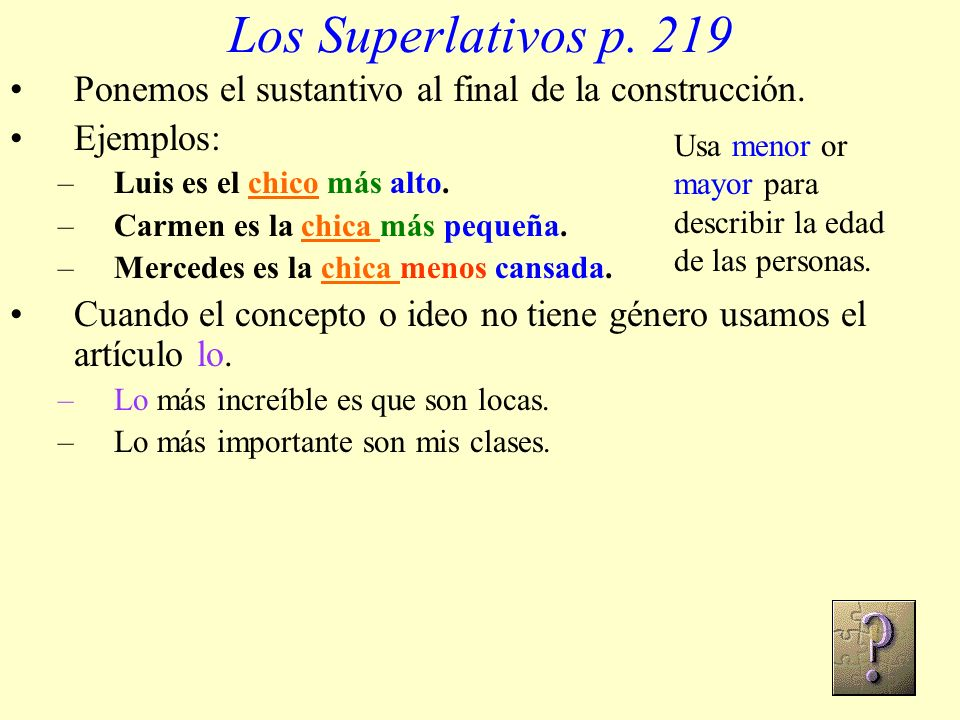 Los Superlativos p. 219 Ponemos el sustantivo al final de la construcción. Ejemplos: Luis es el chico más alto.