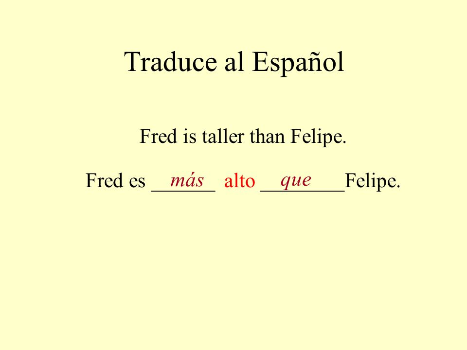 Traduce al Español Fred is taller than Felipe.