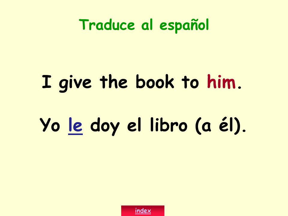 I give the book to him. Yo le doy el libro (a él).