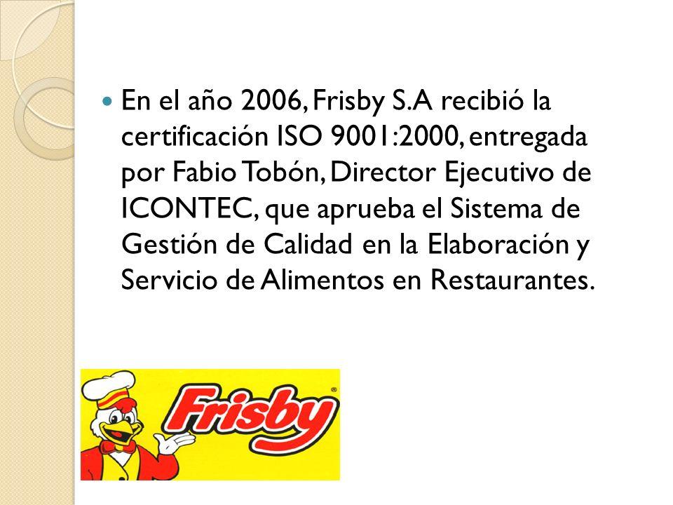 En el año 2006, Frisby S.A recibió la certificación ISO 9001:2000, entregada por Fabio Tobón, Director Ejecutivo de ICONTEC, que aprueba el Sistema de Gestión de Calidad en la Elaboración y Servicio de Alimentos en Restaurantes.
