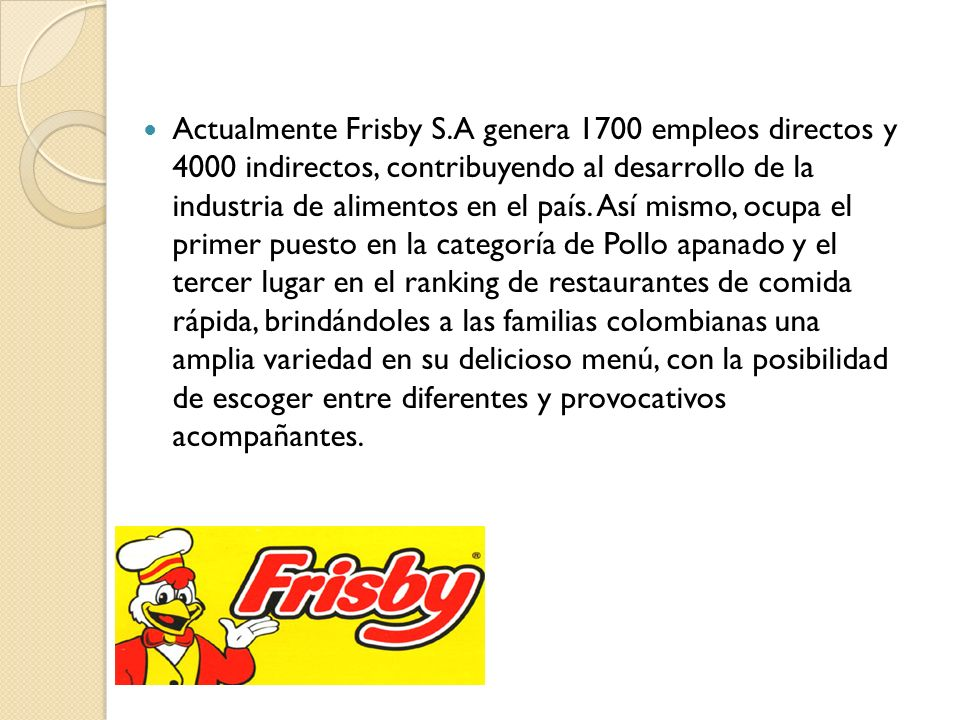 Actualmente Frisby S.A genera 1700 empleos directos y 4000 indirectos, contribuyendo al desarrollo de la industria de alimentos en el país.