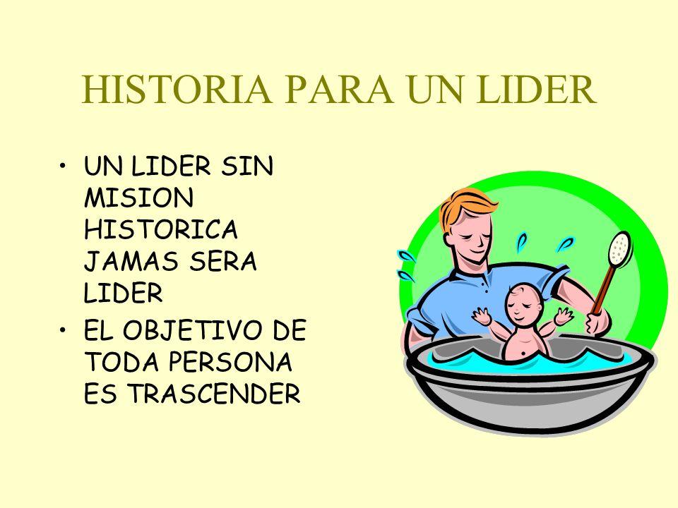 HISTORIA PARA UN LIDER UN LIDER SIN MISION HISTORICA JAMAS SERA LIDER