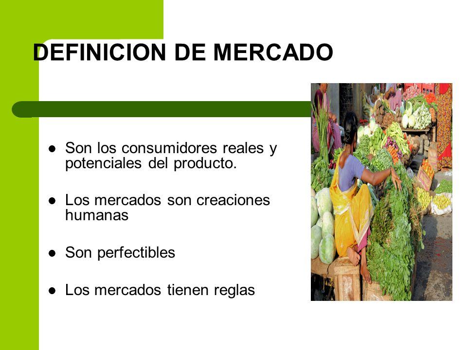 DEFINICION DE MERCADO Son los consumidores reales y potenciales del producto. Los mercados son creaciones humanas.