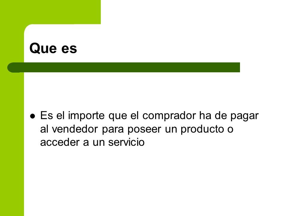 Que esEs el importe que el comprador ha de pagar al vendedor para poseer un producto o acceder a un servicio.