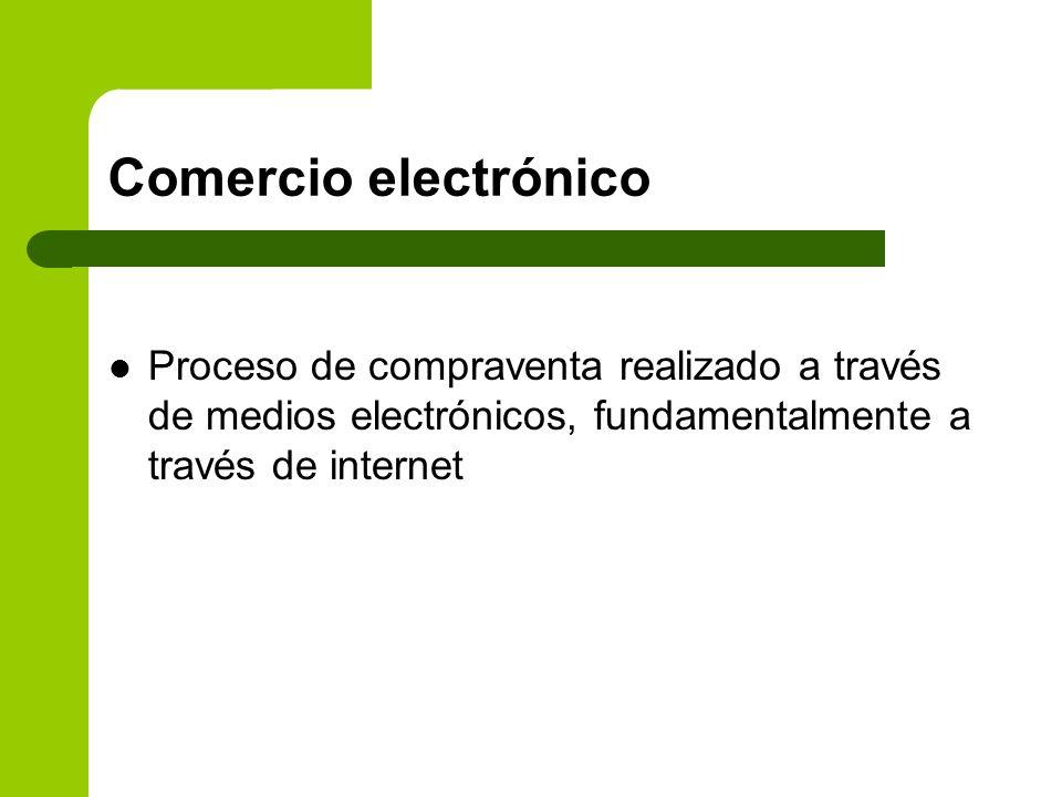 Comercio electrónico Proceso de compraventa realizado a través de medios electrónicos, fundamentalmente a través de internet.
