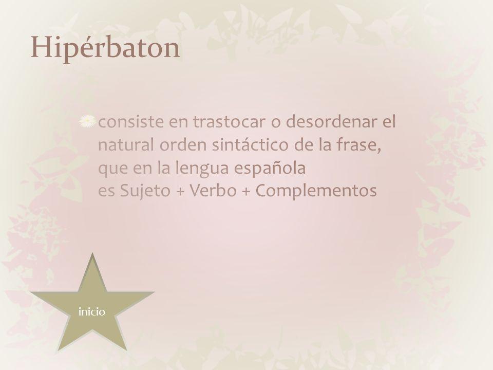 Hipérbaton consiste en trastocar o desordenar el natural orden sintáctico de la frase, que en la lengua española es Sujeto + Verbo + Complementos.