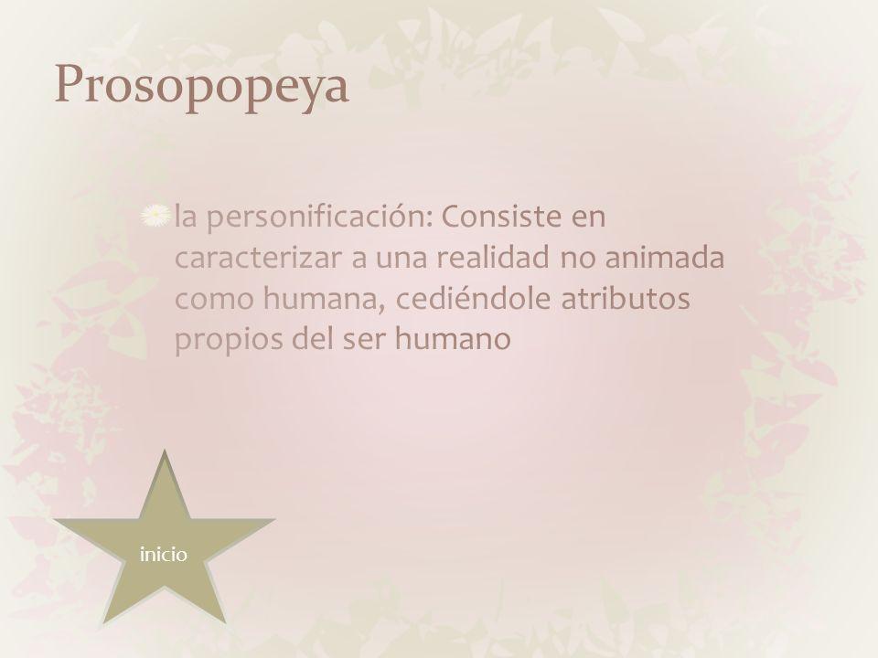 Prosopopeyala personificación: Consiste en caracterizar a una realidad no animada como humana, cediéndole atributos propios del ser humano.