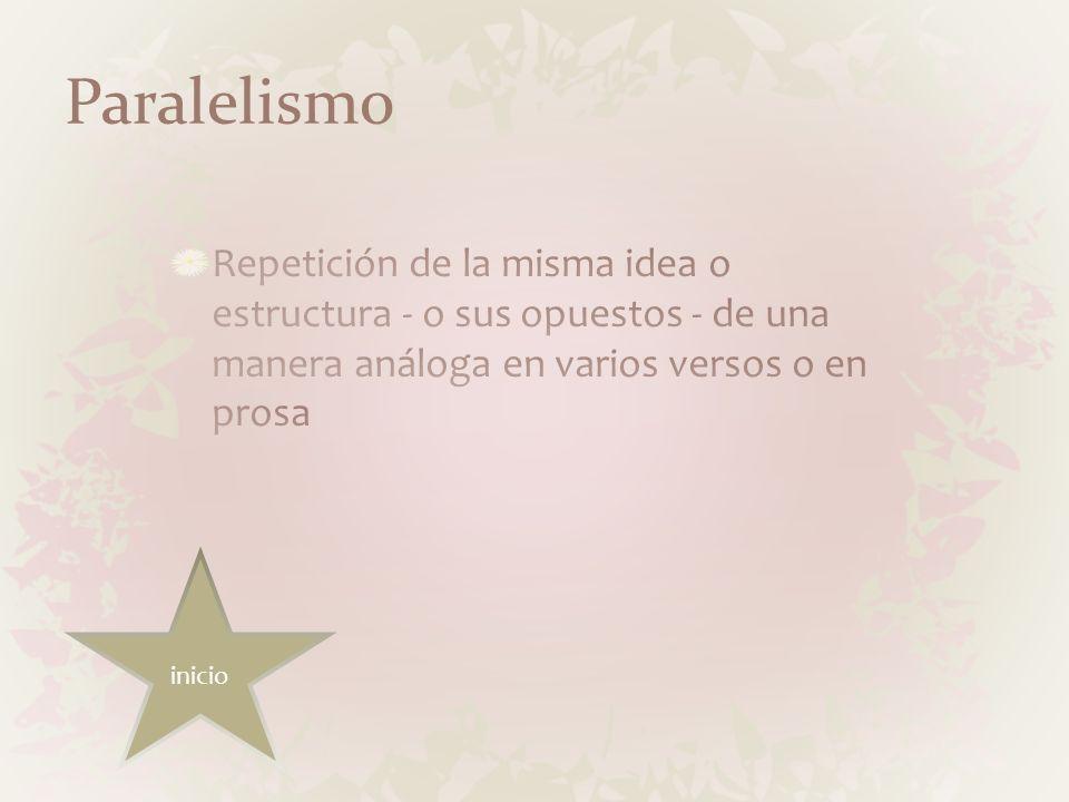 ParalelismoRepetición de la misma idea o estructura - o sus opuestos - de una manera análoga en varios versos o en prosa.