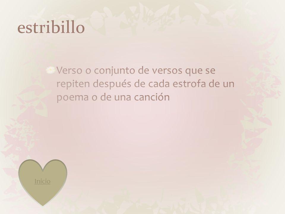 estribillo Verso o conjunto de versos que se repiten después de cada estrofa de un poema o de una canción.