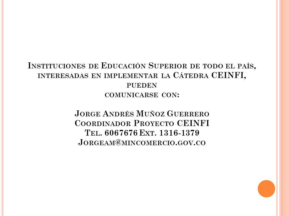 Instituciones de Educación Superior de todo el país, interesadas en implementar la Cátedra CEINFI, pueden comunicarse con: Jorge Andrés Muñoz Guerrero Coordinador Proyecto CEINFI Tel.