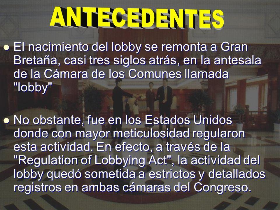 ANTECEDENTES El nacimiento del lobby se remonta a Gran Bretaña, casi tres siglos atrás, en la antesala de la Cámara de los Comunes llamada lobby