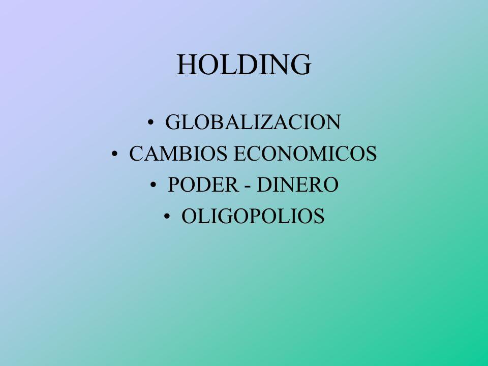 HOLDING GLOBALIZACION CAMBIOS ECONOMICOS PODER - DINERO OLIGOPOLIOS