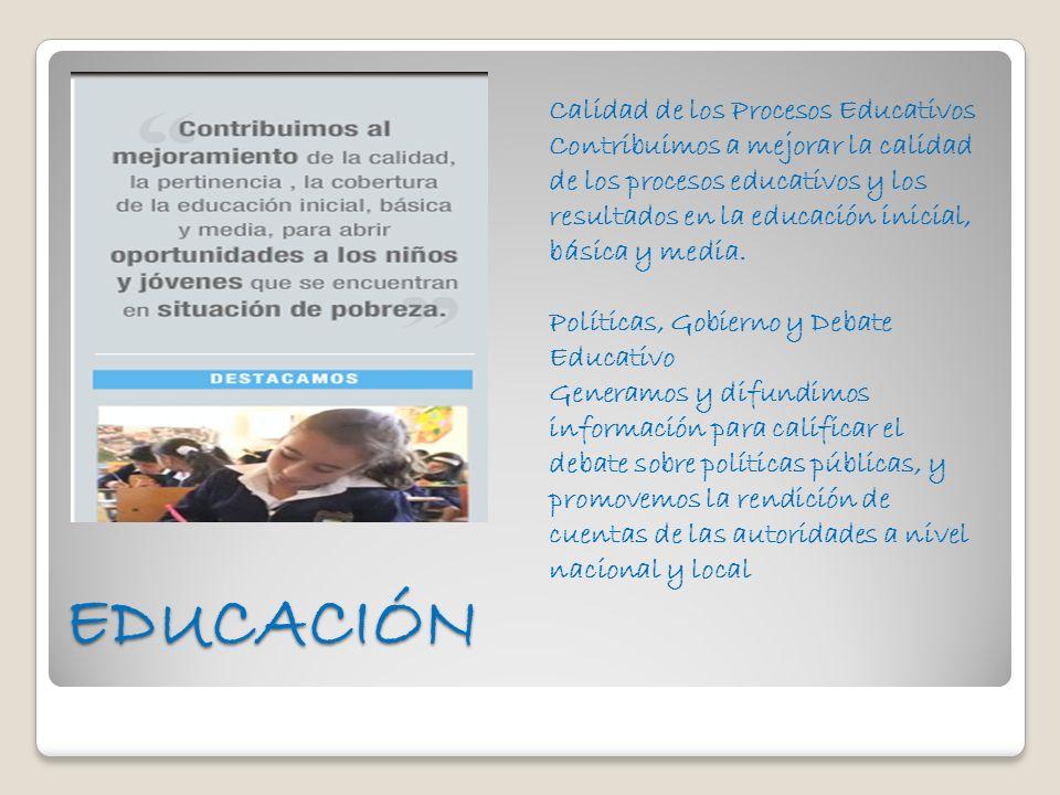 Calidad de los Procesos Educativos Contribuimos a mejorar la calidad de los procesos educativos y los resultados en la educación inicial, básica y media. Políticas, Gobierno y Debate Educativo Generamos y difundimos información para calificar el debate sobre políticas públicas, y promovemos la rendición de cuentas de las autoridades a nivel nacional y local