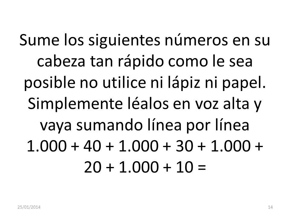 Sume los siguientes números en su cabeza tan rápido como le sea posible no utilice ni lápiz ni papel. Simplemente léalos en voz alta y vaya sumando línea por línea 1.000 + 40 + 1.000 + 30 + 1.000 + 20 + 1.000 + 10 =