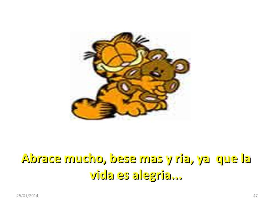 Abrace mucho, bese mas y ria, ya que la vida es alegria...