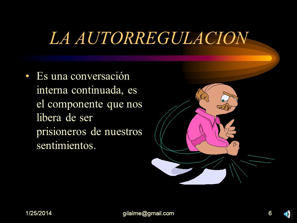 LA AUTORREGULACION Es una conversación interna continuada, es el componente que nos libera de ser prisioneros de nuestros sentimientos.