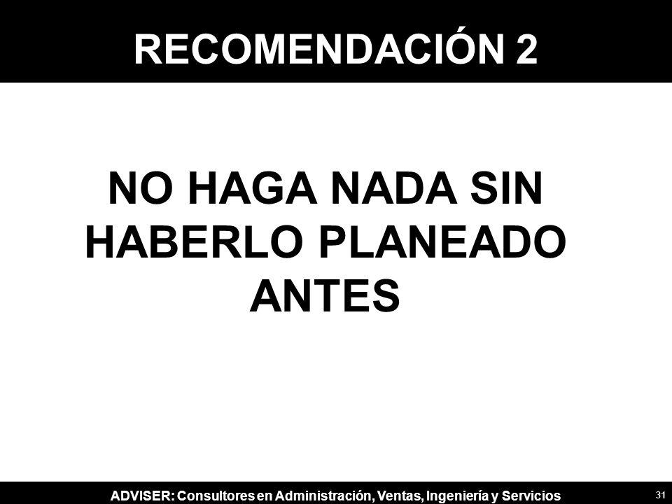 NO HAGA NADA SIN HABERLO PLANEADO ANTES
