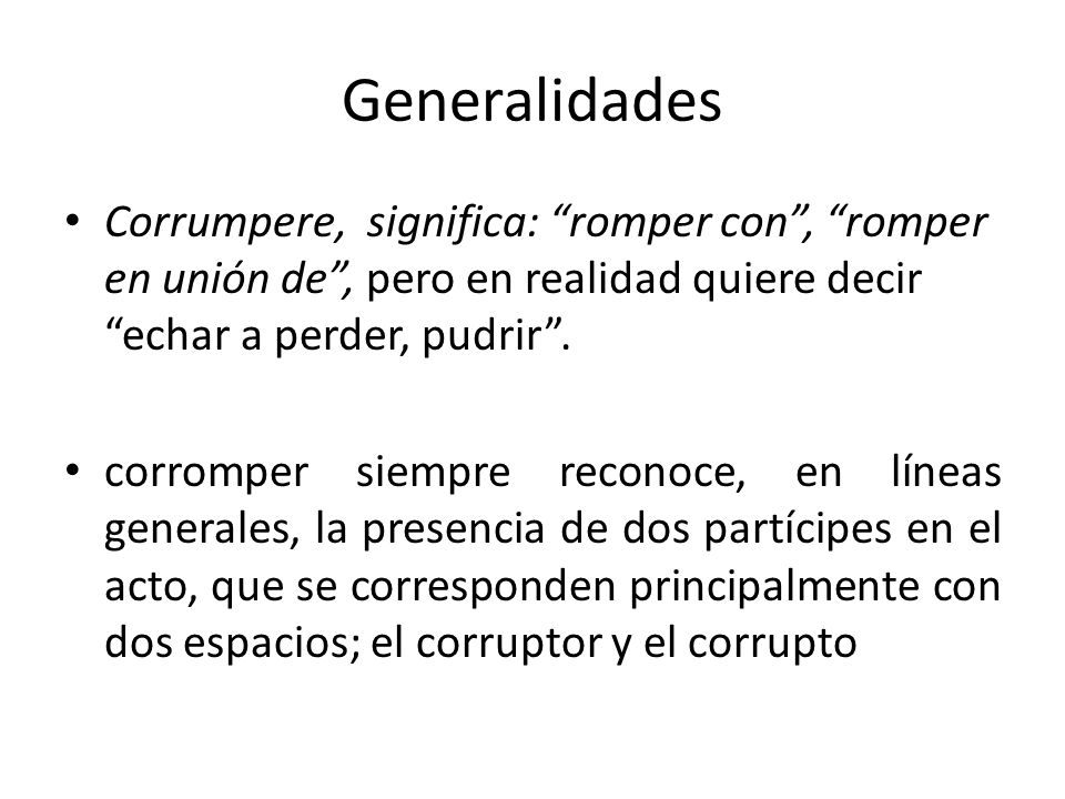 Generalidades Corrumpere, significa: romper con , romper en unión de , pero en realidad quiere decir echar a perder, pudrir .