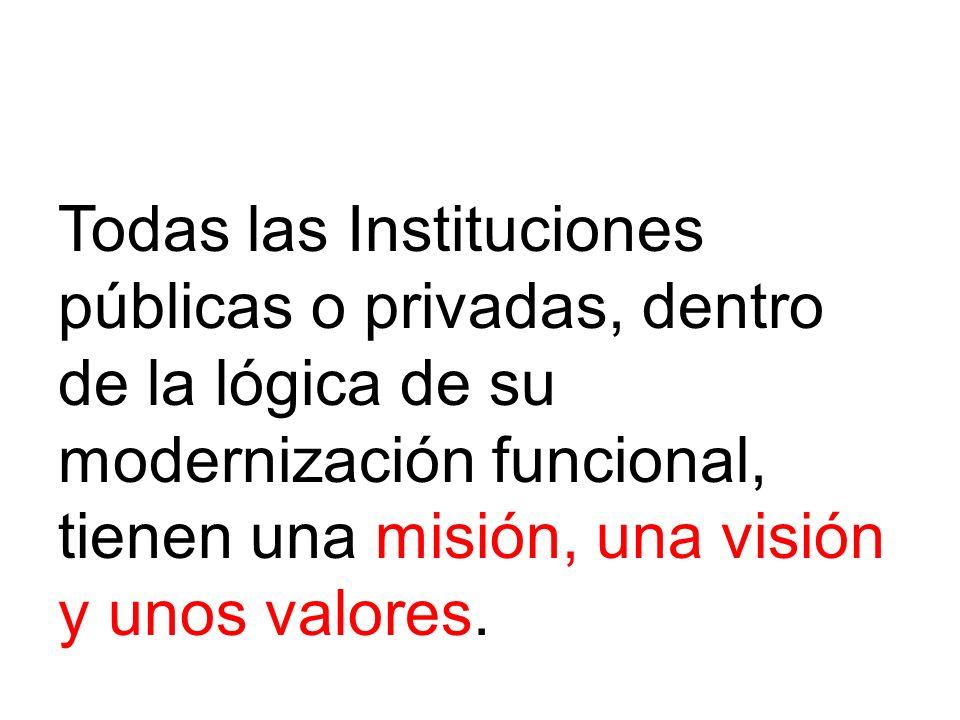Todas las Instituciones públicas o privadas, dentro de la lógica de su modernización funcional, tienen una misión, una visión y unos valores.