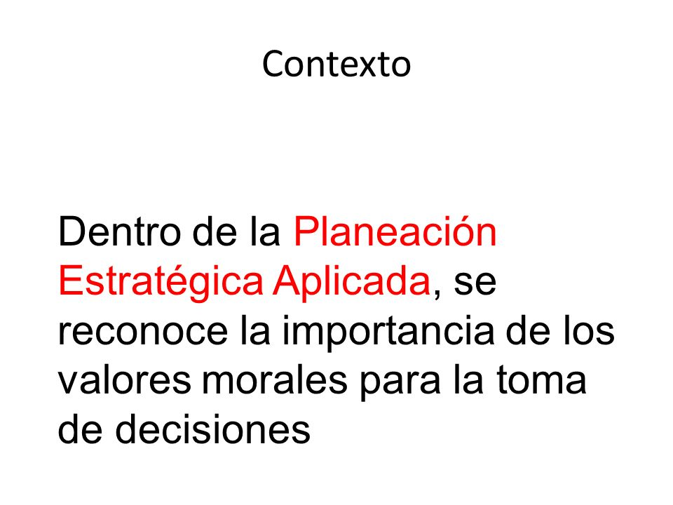 Contexto Dentro de la Planeación Estratégica Aplicada, se reconoce la importancia de los valores morales para la toma de decisiones.
