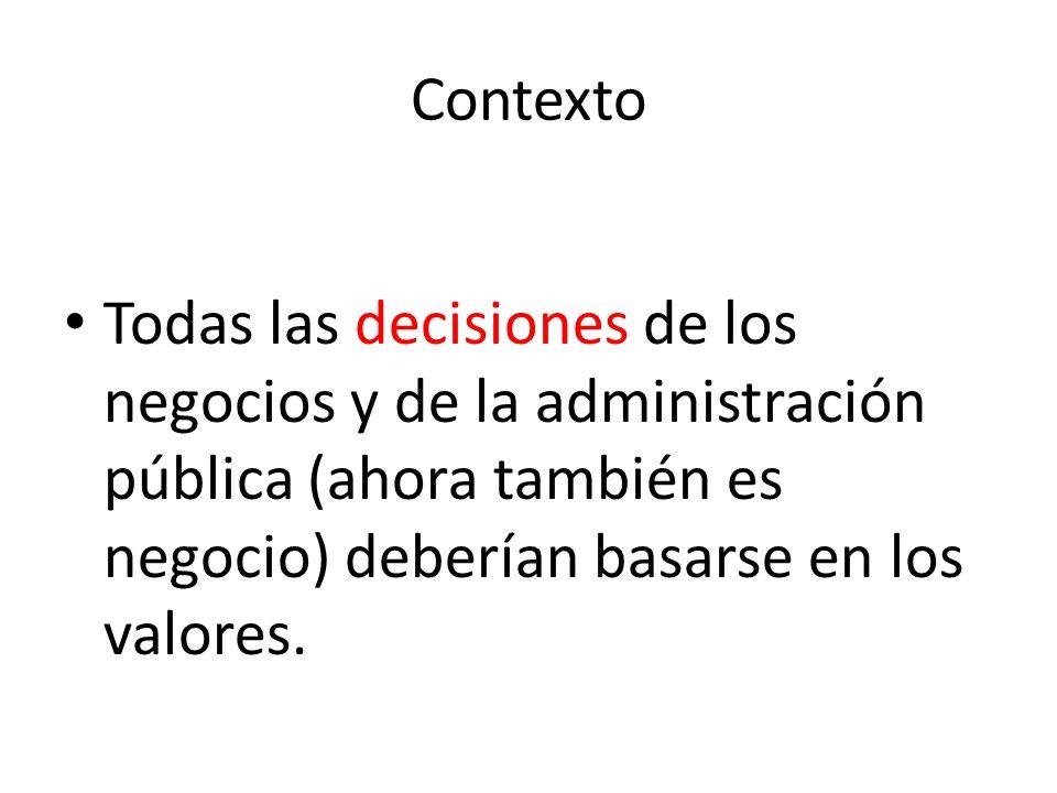 Contexto Todas las decisiones de los negocios y de la administración pública (ahora también es negocio) deberían basarse en los valores.